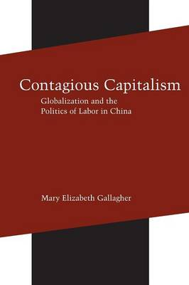 Contagious Capitalism Globalization and the Politics of Labor in China by Mary Elizabeth Gallagher