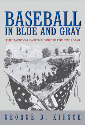 Baseball in Blue and Gray The National Pastime during the Civil War by George B. Kirsch