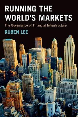 Running the World's Markets The Governance of Financial Infrastructure by Ruben Lee
