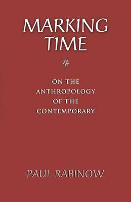 Marking Time On the Anthropology of the Contemporary by Paul Rabinow