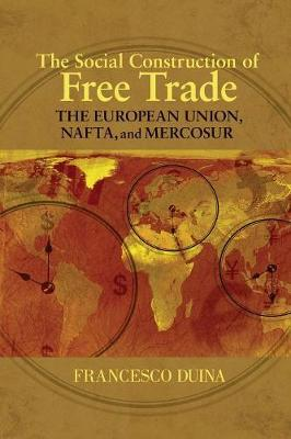 The Social Construction of Free Trade The European Union, NAFTA, and Mercosur by Francesco Duina