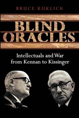 Blind Oracles Intellectuals and War from Kennan to Kissinger by Bruce Kuklick