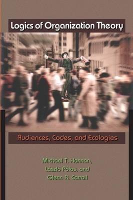 Logics of Organization Theory Audiences, Codes, and Ecologies by Michael T. Hannan, Laszlo Polos, Glenn R. Carroll