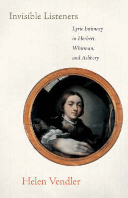 Invisible Listeners Lyric Intimacy in Herbert, Whitman, and Ashbery by Helen Vendler