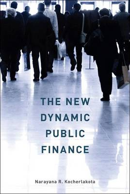 The New Dynamic Public Finance by Narayana R. Kocherlakota