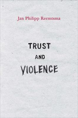Trust and Violence An Essay on a Modern Relationship by Jan Philipp Reemtsma
