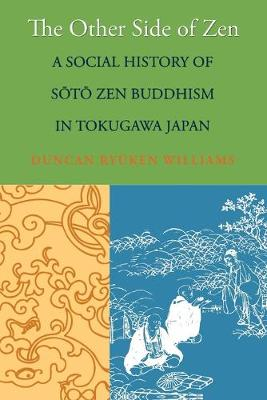 The Other Side of Zen A Social History of Soto Zen Buddhism in Tokugawa Japan by Duncan Ryuken Williams