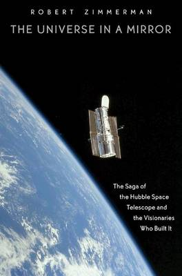 The Universe in a Mirror The Saga of the Hubble Space Telescope and the Visionaries Who Built It by Robert Zimmerman