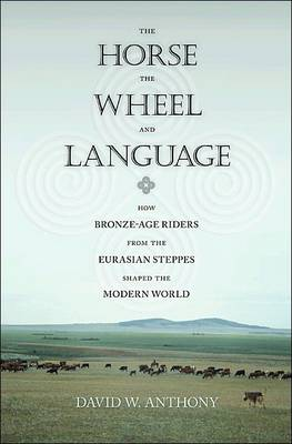 The Horse, the Wheel, and Language How Bronze-Age Riders from the Eurasian Steppes Shaped the Modern World by David W. Anthony