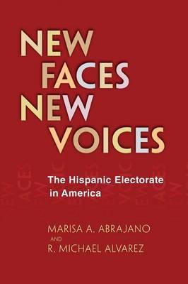 New Faces, New Voices The Hispanic Electorate in America by Marisa A. Abrajano, R. Michael Alvarez