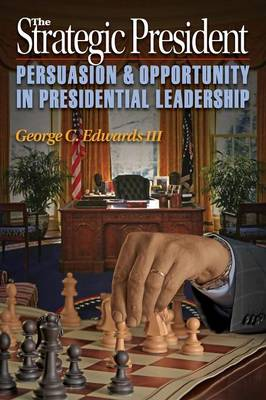 The Strategic President Persuasion and Opportunity in Presidential Leadership by George C., III Edwards