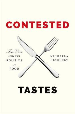 Contested Tastes Foie Gras and the Politics of Food by Michaela DeSoucey
