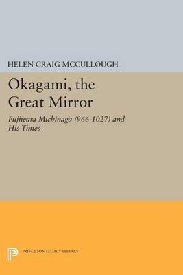 OKAGAMI, The Great Mirror Fujiwara Michinaga (966-1027) and His Times by Helen Craig McCullough