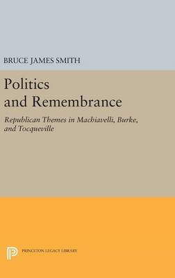 Politics and Remembrance Republican Themes in Machiavelli, Burke, and Tocqueville by Bruce James Smith