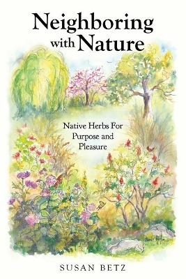 Neighboring with Nature Native Herbs for Purpose & Pleasure by Susan Betz