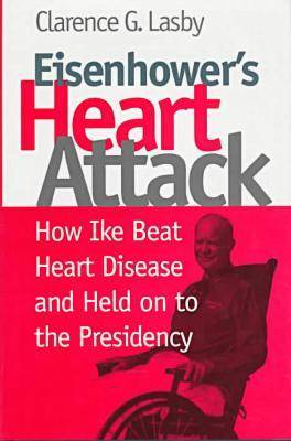 Eisenhower's Heart Attack How Ike Beat Heart Disease and Held on to the Presidency by Clarence G. Lasby