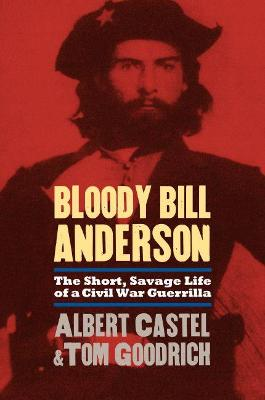 Bloody Bill Anderson The Short, Savage Life of a Civil War Guerrilla by Albert Castel, Tom Goodrich