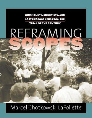 Reframing Scopes Journalists, Scientists, and Lost Photographs from the Trial of the Century by Marcel C. LaFollette
