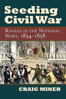 Seeding Civil War Kansas in the National News, 1854-1858 by Craig Miner