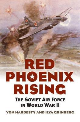Red Phoenix Rising The Soviet Air Force in World War II by Von Hardesty, Ilya Grinberg