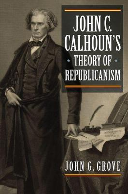 John C. Calhoun's Theory of Republicanism by John Grove