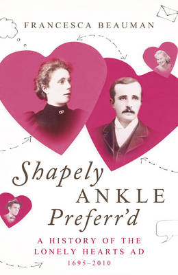 Shapely Ankle Preferr'd : A History of the Lonely Hearts Ad 1695 - 2010 by Francesca Beauman