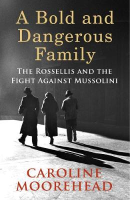 Cover for A Bold and Dangerous Family The Rossellis and the Fight Against Mussolini by Caroline Moorehead