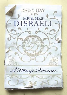 Mr and Mrs Disraeli A Strange Romance by Daisy Hay