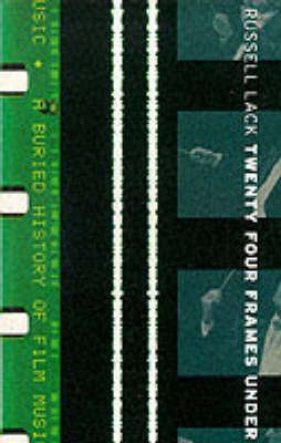 Twenty Four Frames Under Buried History of Film Music by Russell Lack