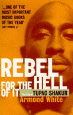 Rebel for the Hell of it Life of Tupac Shakur by Armond White