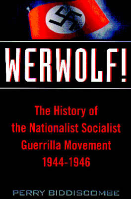 Werwolf! History of the National Socialist Guerrilla Movement 1944-46 by Perry Biddiscombe