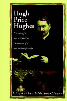 Hugh Price Hughes Founder of a New Methodism, Conscience of a New Nonconformity by Christopher Oldstone-Moore