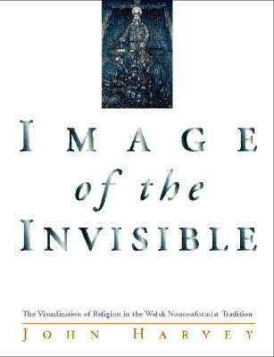 Image of the Invisible The Visualization of Religion in the Welsh Nonconformist Tradition by John Harvey
