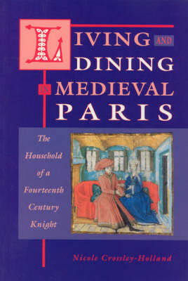 Living and Dining in Medieval Paris The Household of a Fourteenth-century Knight by Nicole Crossley-Holland