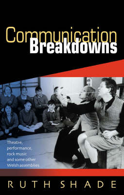 Communication Breakdowns Theatre, Performance, Rock Music and Some Other Welsh Assemblies by Ruth Shade