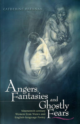 Angers, Fantasies and Ghostly Fears Nineteenth-century Women from Wales and English Language Poetry by Catherine Brennan