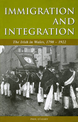 Immigration and Integration The Irish in Wales 1798-1922 by Paul O'Leary