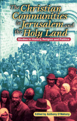 The Christian Communities of Jerusalem and the Holy Land Studies in History, Religion and Politics by Anthony O'Mahony