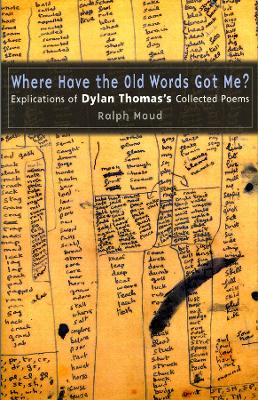 Where Have the Old Words Got Me? Explications of Dylan Thomas's Collected Poems, 1934-1953 by Ralph Maud