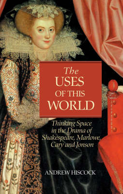 The Uses of this World Thinking Space in Shakespeare, Marlowe, Cary and Jonson by Andrew Hiscock