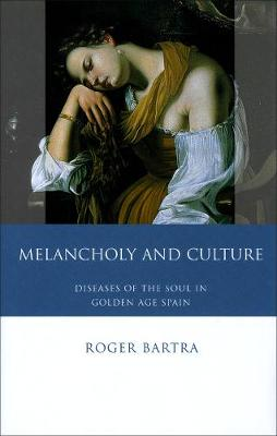 Melancholy and Culture Diseases of the Soul in Golden Age Spain by Roger Bartra