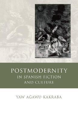 Postmodernity in Spanish Fiction and Culture by Yaw Agawu-Kakraba