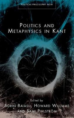 Politics and Metaphysics in Kant by Sorin Baiasu