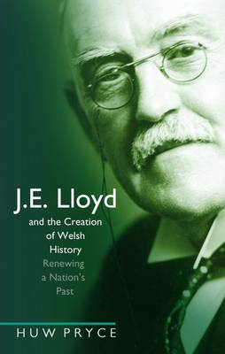 J. E. Lloyd and the Creation of Welsh History Renewing a Nation's Past by Huw Pryce