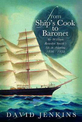 From Ship's Cook to Baronet Sir William Reardon Smith's Life in Shipping, 1856-1935 by David Jenkins