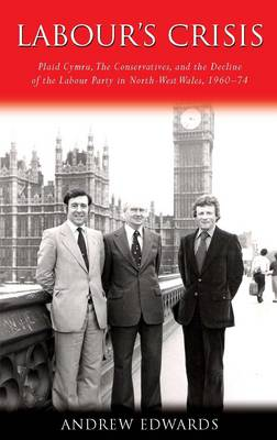 Labour's Crisis Plaid Cymru, the Conservatives, and the Decline of the Labour Party in North-West Wales, 1960-74 by Andrew Edwards