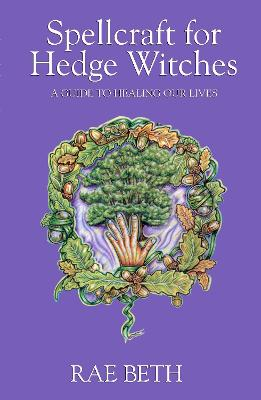 Spellcraft for Hedge Witches A Guide to Healing our Lives by Rae Beth