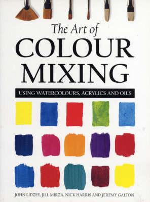 The Art of Colour Mixing Using Watercolours, Acrylics and Oils by John Lidzey, Jill Mirza, Nick Harris, Jeremy Galton