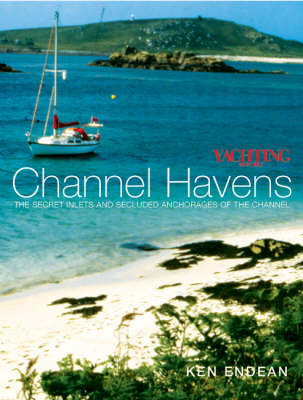 Yachting Monthly's Channel Havens The Secret Inlets and Secluded Anchorages of the Channel by Ken Endean