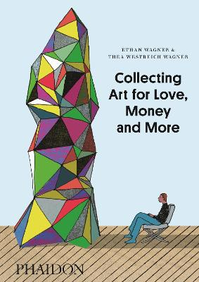 Collecting Art for Love, Money and More by Ethan Wagner, Thea Westreich